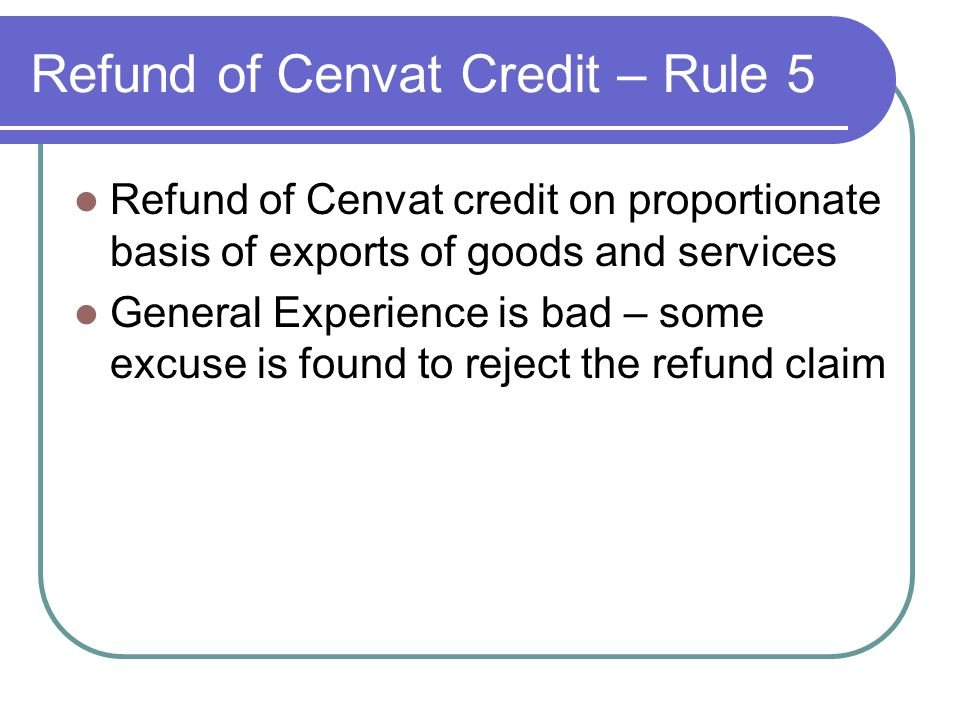 Refund of Cenvat Credit – Rule 5 Refund of Cenvat credit on proportionate basis of exports of goods and services General Experience is bad – some excu
