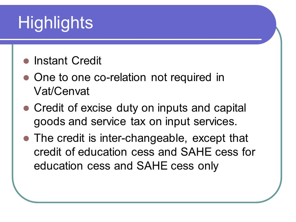Highlights Instant Credit One to one co-relation not required in Vat/Cenvat Credit of excise duty on inputs and capital goods and service tax on input
