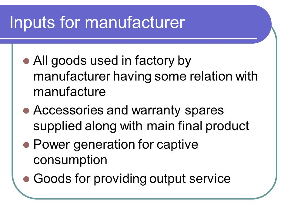 Inputs for manufacturer All goods used in factory by manufacturer having some relation with manufacture Accessories and warranty spares supplied along