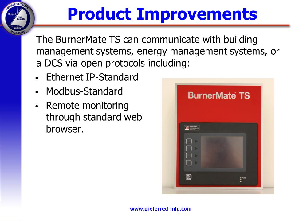 www.preferred-mfg.com Product Improvements Ethernet IP-Standard Modbus-Standard Remote monitoring through standard web browser. The BurnerMate TS can
