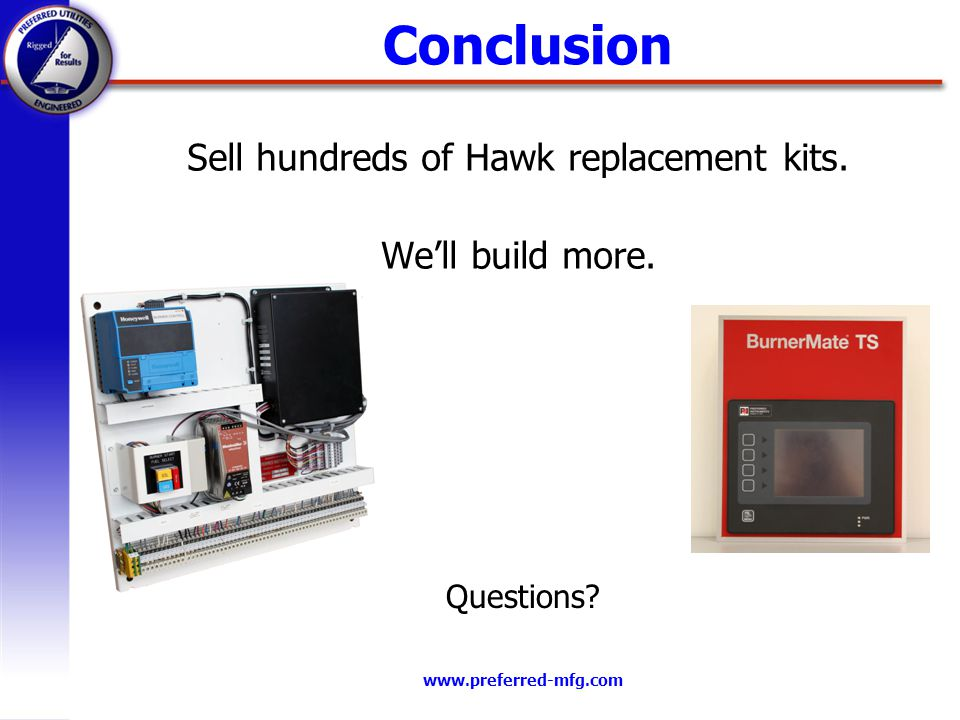 www.preferred-mfg.com Conclusion Sell hundreds of Hawk replacement kits. Well build more. Questions?
