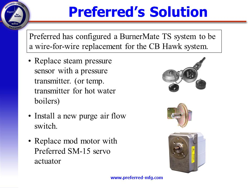 www.preferred-mfg.com Preferreds Solution Preferred has configured a BurnerMate TS system to be a wire-for-wire replacement for the CB Hawk system. Re