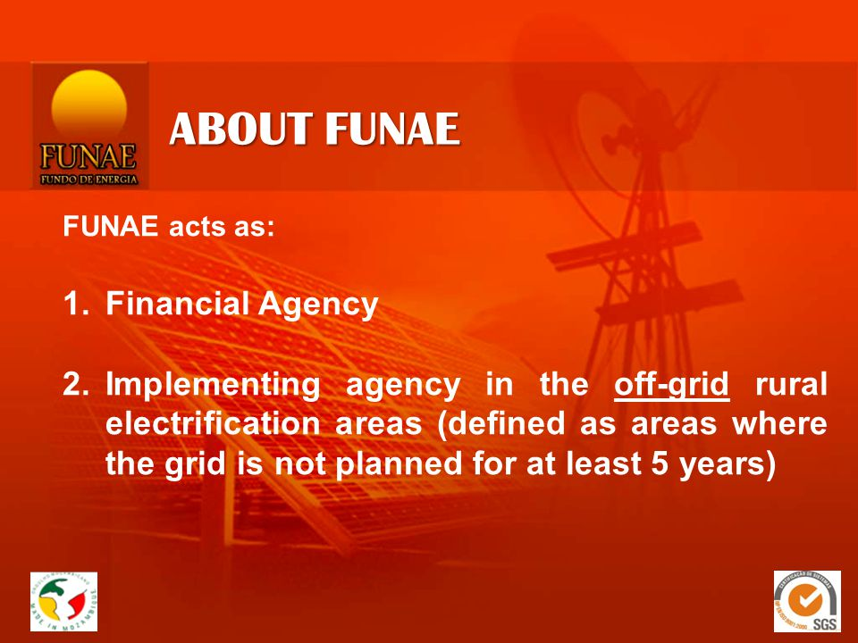 ABOUT FUNAE FUNAE acts as: 1.Financial Agency 2.Implementing agency in the off-grid rural electrification areas (defined as areas where the grid is no