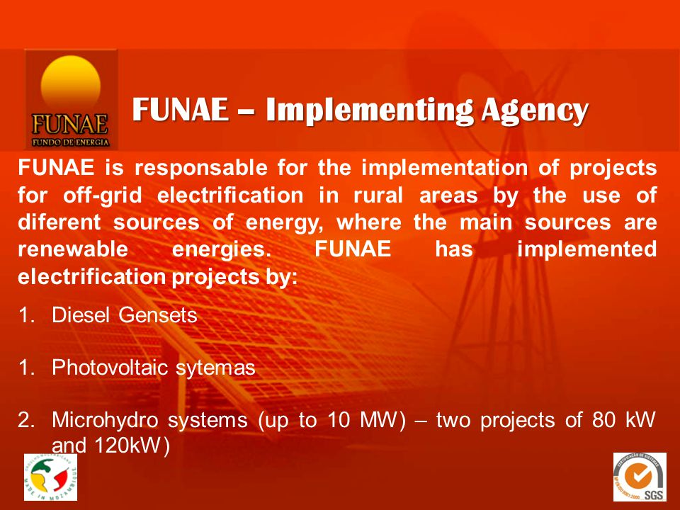 FUNAE – Implementing Agency FUNAE is responsable for the implementation of projects for off-grid electrification in rural areas by the use of diferent