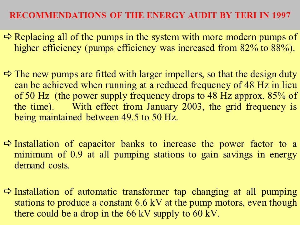 RECOMMENDATIONS OF THE ENERGY AUDIT BY TERI IN 1997 Replacing all of the pumps in the system with more modern pumps of higher efficiency (pumps effici