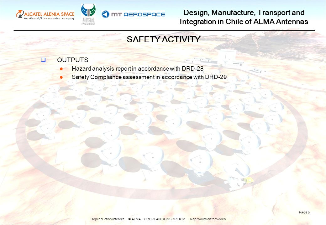 Reproduction interdite © ALMA EUROPEAN CONSORTIUM Reproduction forbidden Design, Manufacture, Transport and Integration in Chile of ALMA Antennas Page 5 SAFETY ACTIVITY OUTPUTS Hazard analysis report in accordance with DRD-28 Safety Compliance assessment in accordance with DRD-29
