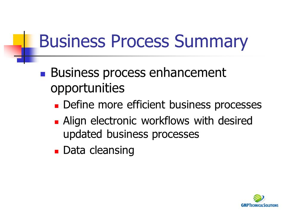 Business Process Summary Business process enhancement opportunities Define more efficient business processes Align electronic workflows with desired u