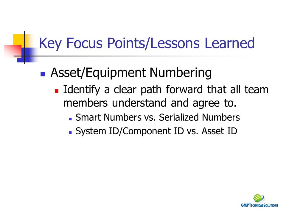 Key Focus Points/Lessons Learned Asset/Equipment Numbering Identify a clear path forward that all team members understand and agree to. Smart Numbers