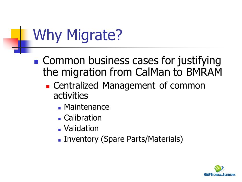 Why Migrate? Common business cases for justifying the migration from CalMan to BMRAM Centralized Management of common activities Maintenance Calibrati