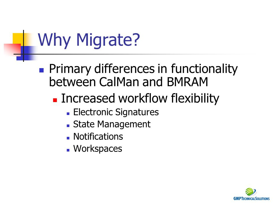 Why Migrate? Primary differences in functionality between CalMan and BMRAM Increased workflow flexibility Electronic Signatures State Management Notif