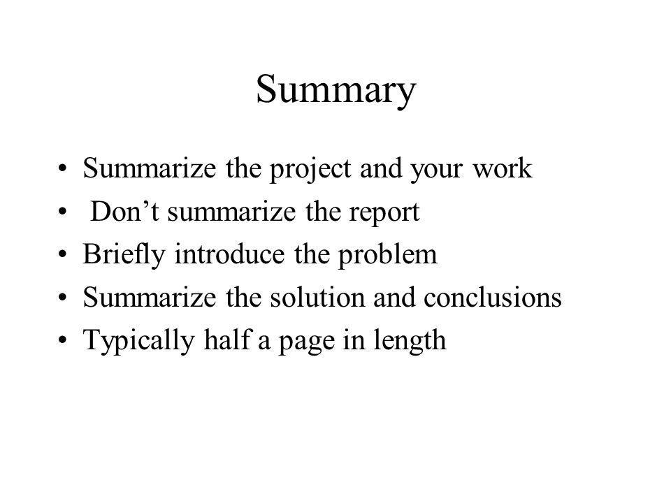 Summary Summarize the project and your work Dont summarize the report Briefly introduce the problem Summarize the solution and conclusions Typically h