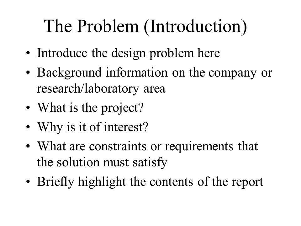 The Problem (Introduction) Introduce the design problem here Background information on the company or research/laboratory area What is the project? Wh