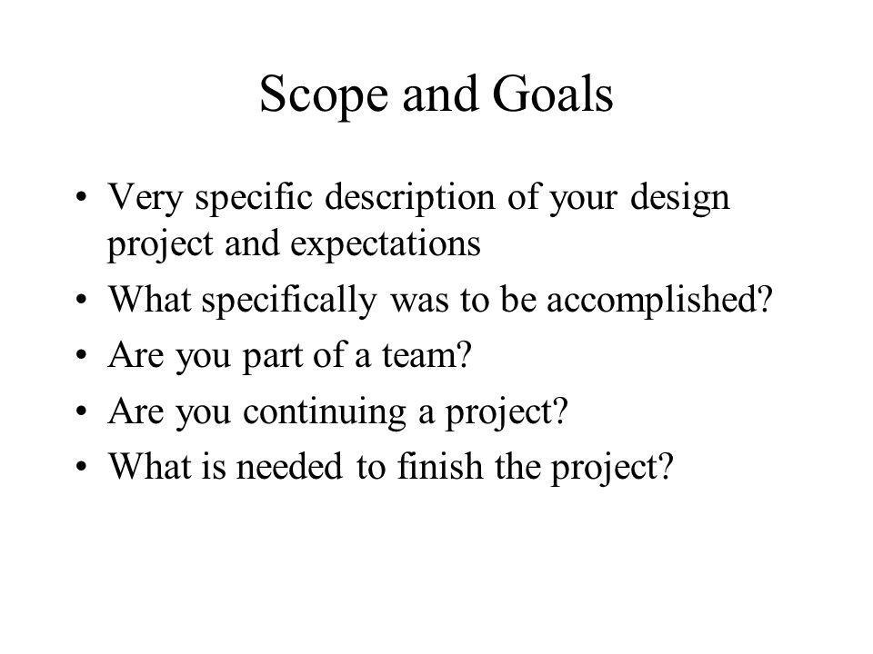 Scope and Goals Very specific description of your design project and expectations What specifically was to be accomplished? Are you part of a team? Ar