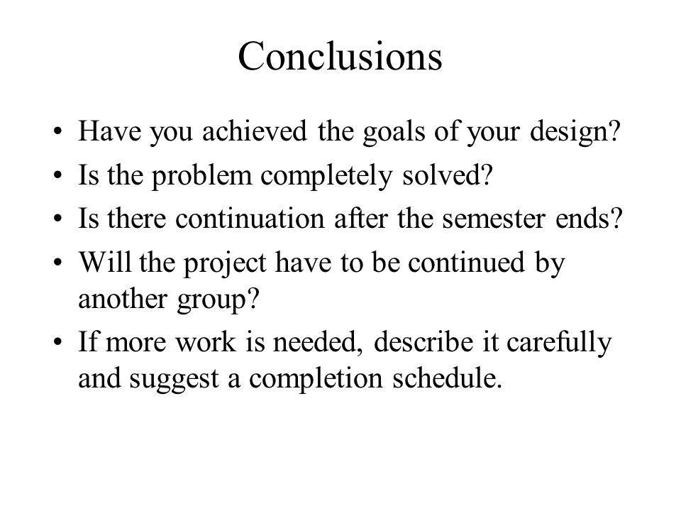 Conclusions Have you achieved the goals of your design? Is the problem completely solved? Is there continuation after the semester ends? Will the proj