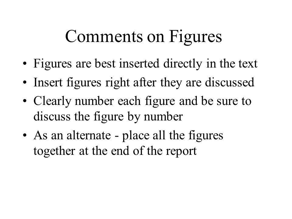 Comments on Figures Figures are best inserted directly in the text Insert figures right after they are discussed Clearly number each figure and be sur