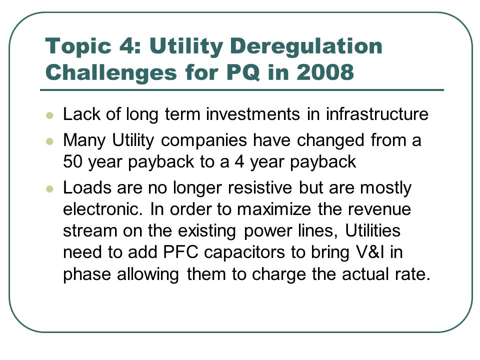 Topic 4: Utility Deregulation Challenges for PQ in 2008 Lack of long term investments in infrastructure Many Utility companies have changed from a 50 year payback to a 4 year payback Loads are no longer resistive but are mostly electronic.