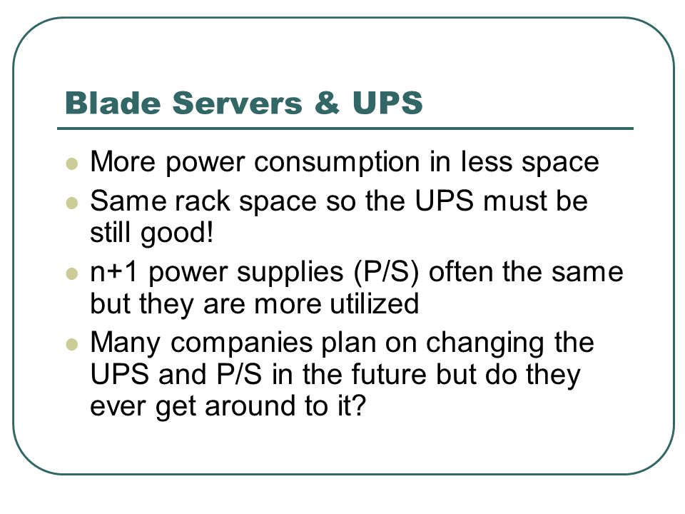Blade Servers & UPS More power consumption in less space Same rack space so the UPS must be still good.