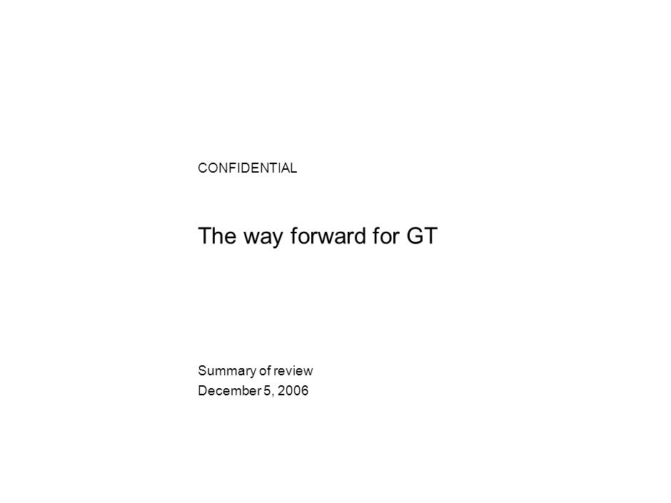 The way forward for GT CONFIDENTIAL Summary of review December 5, 2006