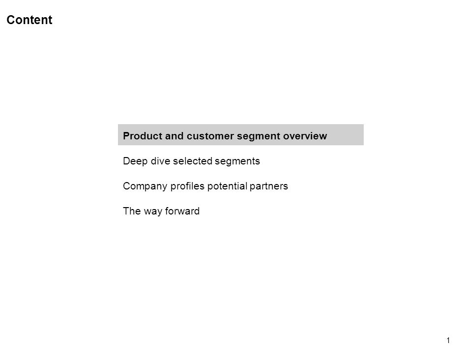 1 Content Product and customer segment overview Deep dive selected segments Company profiles potential partners The way forward