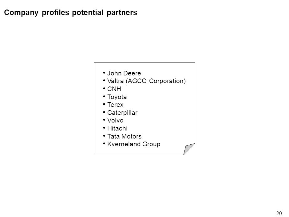 20 Company profiles potential partners John Deere Valtra (AGCO Corporation) CNH Toyota Terex Caterpillar Volvo Hitachi Tata Motors Kverneland Group