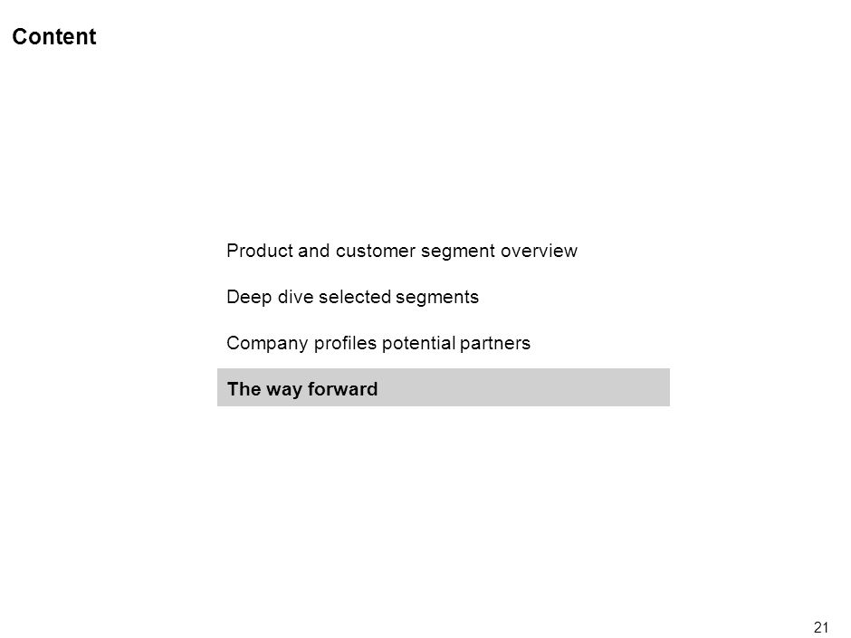21 Content Product and customer segment overview Deep dive selected segments Company profiles potential partners The way forward