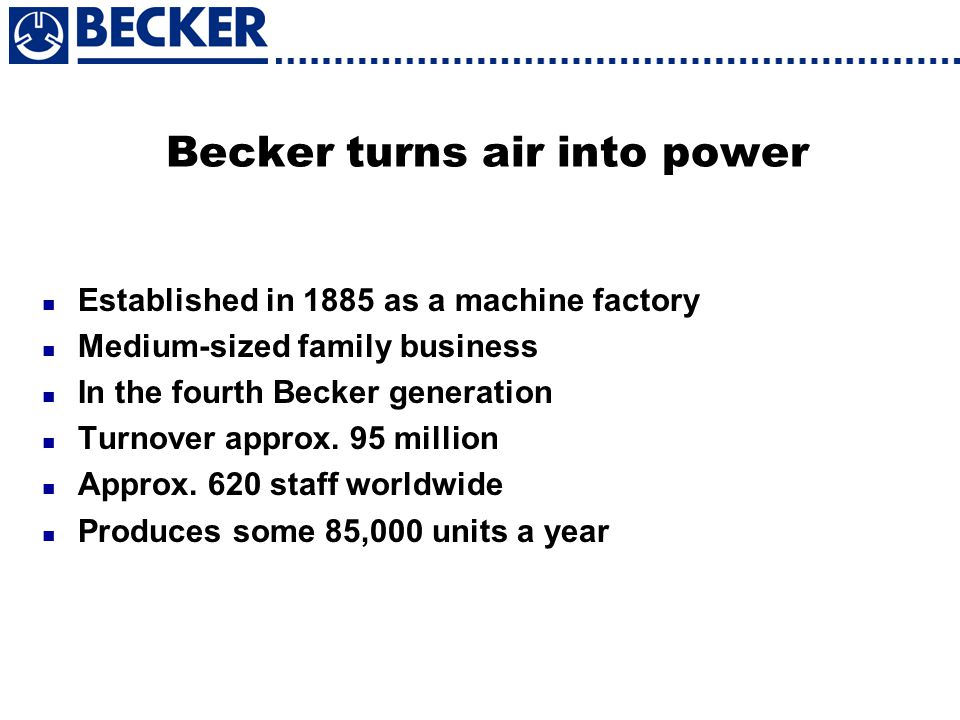Becker turns air into power Established in 1885 as a machine factory Medium-sized family business In the fourth Becker generation Turnover approx. 95