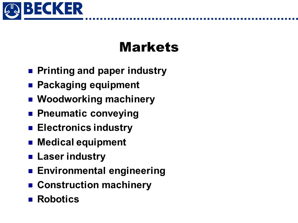 Markets Printing and paper industry Packaging equipment Woodworking machinery Pneumatic conveying Electronics industry Medical equipment Laser industr