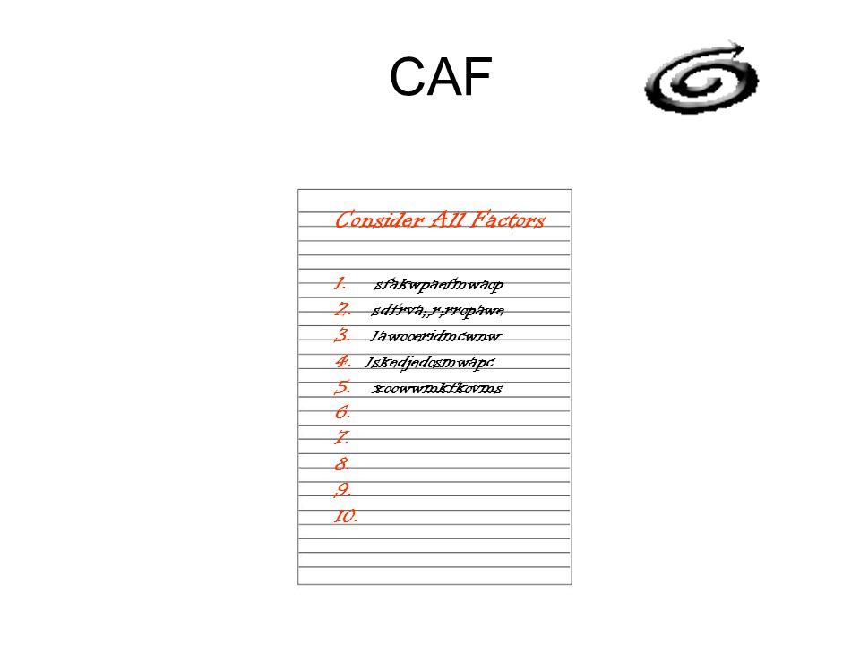 CAF Consider All Factors 1. sfakwpaefmwaop 2. sdfrva;,r;rropawe 3. lawooeridmcwnw 4. lskedjedosmwapc 5. xoowwmkfkovms 6. 7. 8. 9. 10.