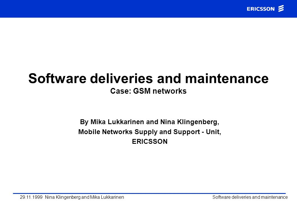 29.11.1999 Nina Klingenberg and Mika Lukkarinen Software deliveries and maintenance Contents of the presentation Software development process Supply process Ericsson global supply and support organization Support and maintenance processes Questions