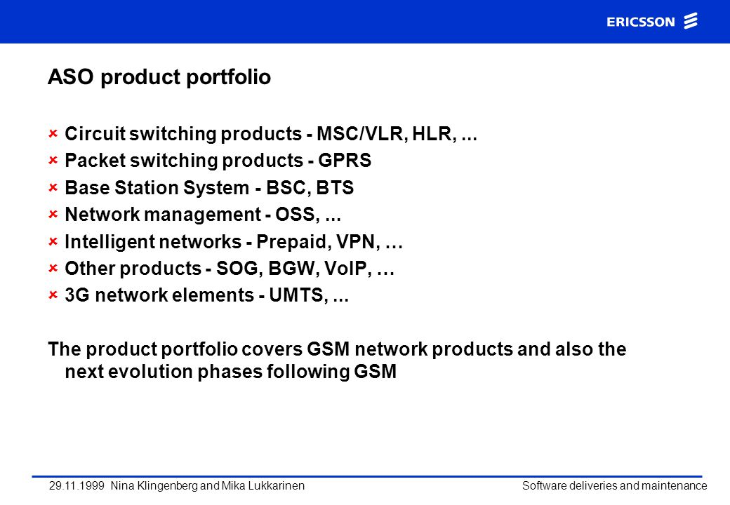29.11.1999 Nina Klingenberg and Mika Lukkarinen Software deliveries and maintenance ASO product portfolio Circuit switching products - MSC/VLR, HLR,..