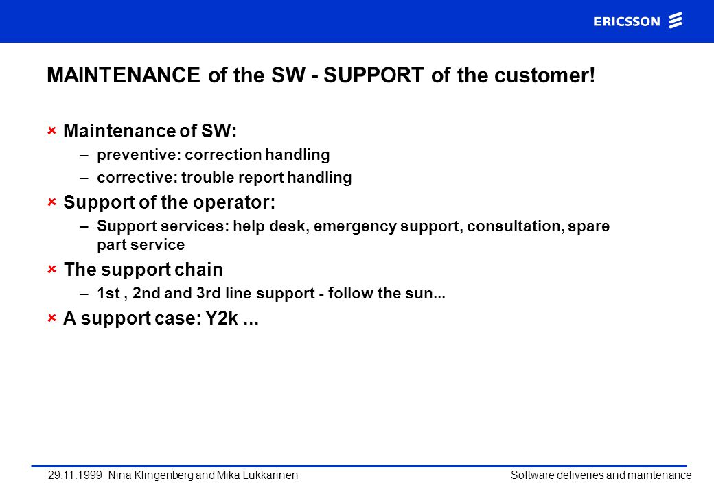 29.11.1999 Nina Klingenberg and Mika Lukkarinen Software deliveries and maintenance MAINTENANCE of the SW - SUPPORT of the customer! Maintenance of SW