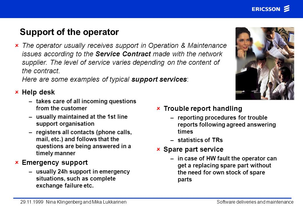 29.11.1999 Nina Klingenberg and Mika Lukkarinen Software deliveries and maintenance Support of the operator Help desk –takes care of all incoming ques