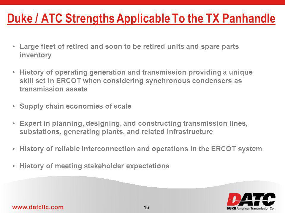 www.datcllc.com 16 Duke / ATC Strengths Applicable To the TX Panhandle Large fleet of retired and soon to be retired units and spare parts inventory History of operating generation and transmission providing a unique skill set in ERCOT when considering synchronous condensers as transmission assets Supply chain economies of scale Expert in planning, designing, and constructing transmission lines, substations, generating plants, and related infrastructure History of reliable interconnection and operations in the ERCOT system History of meeting stakeholder expectations