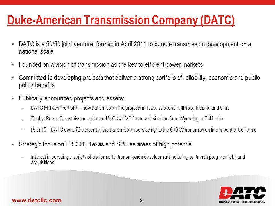 www.datcllc.com Duke-American Transmission Company (DATC) DATC is a 50/50 joint venture, formed in April 2011 to pursue transmission development on a