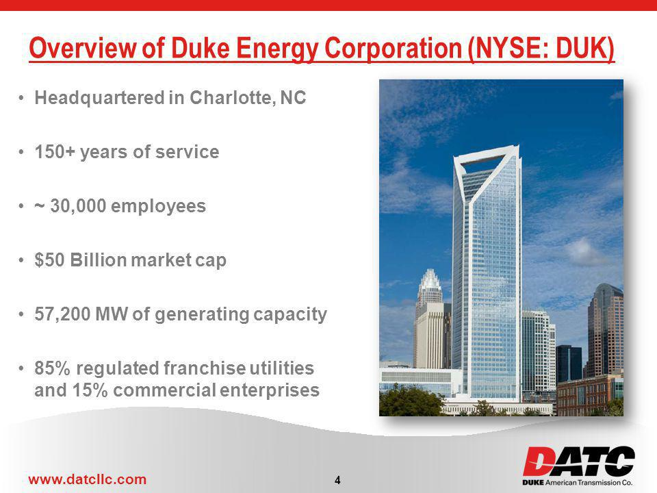 www.datcllc.com Overview of Duke Energy Corporation (NYSE: DUK) 4 Headquartered in Charlotte, NC 150+ years of service ~ 30,000 employees $50 Billion market cap 57,200 MW of generating capacity 85% regulated franchise utilities and 15% commercial enterprises