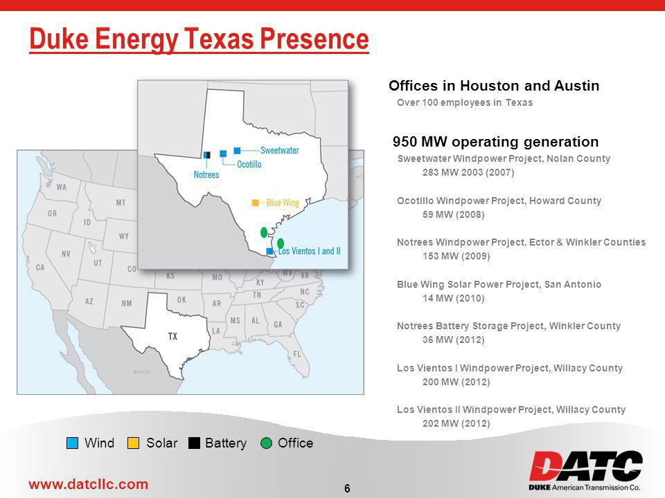 www.datcllc.com Duke Energy Texas Presence 6 Wind Solar Battery Office Offices in Houston and Austin Over 100 employees in Texas 950 MW operating generation Sweetwater Windpower Project, Nolan County 283 MW 2003 (2007) Ocotillo Windpower Project, Howard County 59 MW (2008) Notrees Windpower Project, Ector & Winkler Counties 153 MW (2009) Blue Wing Solar Power Project, San Antonio 14 MW (2010) Notrees Battery Storage Project, Winkler County 36 MW (2012) Los Vientos I Windpower Project, Willacy County 200 MW (2012) Los Vientos II Windpower Project, Willacy County 202 MW (2012)