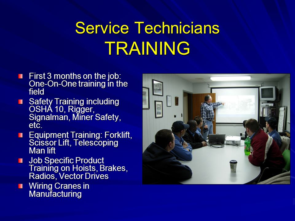 Service Technicians TRAINING First 3 months on the job: One-On-One training in the field Safety Training including OSHA 10, Rigger, Signalman, Miner S