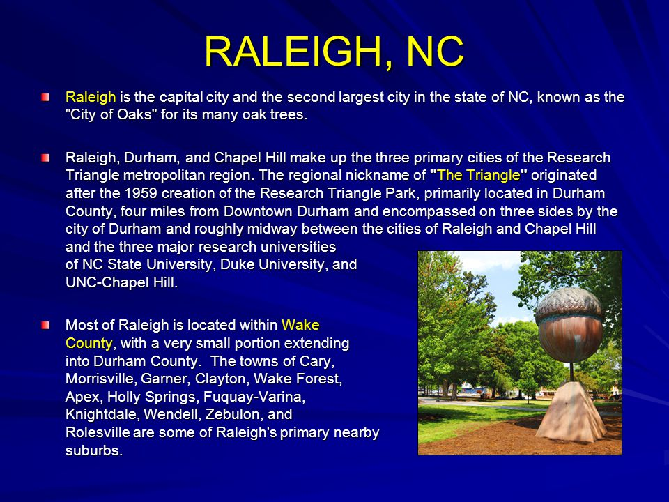 RALEIGH, NC Raleigh is the capital city and the second largest city in the state of NC, known as the
