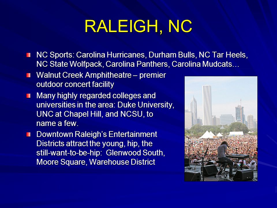 NC Sports: Carolina Hurricanes, Durham Bulls, NC Tar Heels, NC State Wolfpack, Carolina Panthers, Carolina Mudcats… Walnut Creek Amphitheatre – premier outdoor concert facility Many highly regarded colleges and universities in the area: Duke University, UNC at Chapel Hill, and NCSU, to name a few.