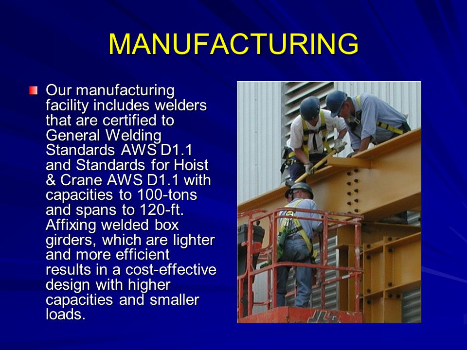 MANUFACTURING Our manufacturing facility includes welders that are certified to General Welding Standards AWS D1.1 and Standards for Hoist & Crane AWS