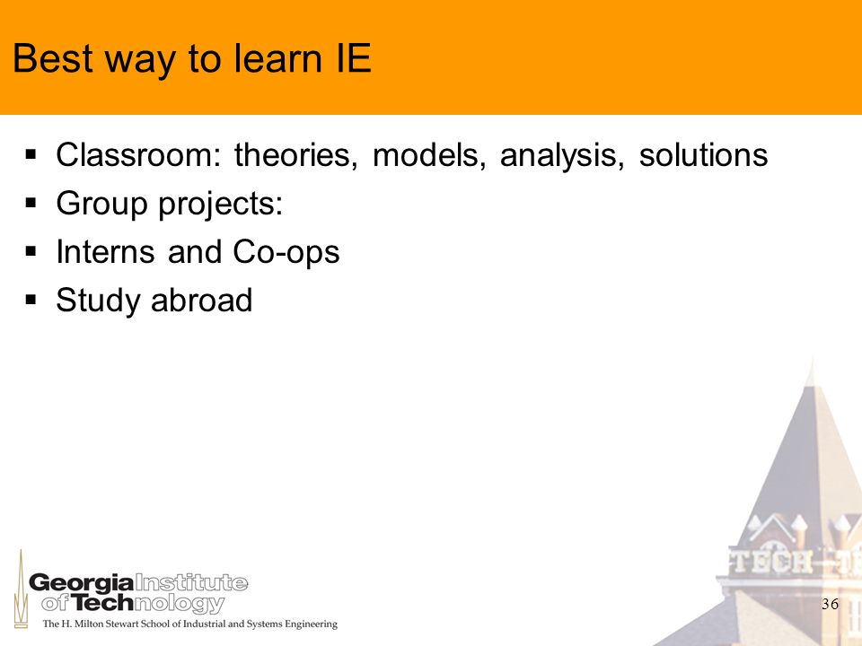 36 Best way to learn IE Classroom: theories, models, analysis, solutions Group projects: Interns and Co-ops Study abroad
