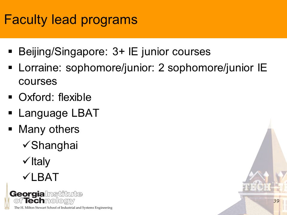 39 Faculty lead programs Beijing/Singapore: 3+ IE junior courses Lorraine: sophomore/junior: 2 sophomore/junior IE courses Oxford: flexible Language LBAT Many others Shanghai Italy LBAT