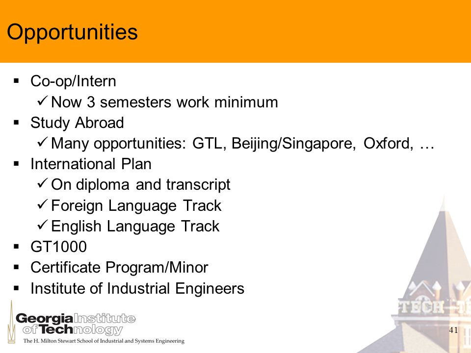 41 Opportunities Co-op/Intern Now 3 semesters work minimum Study Abroad Many opportunities: GTL, Beijing/Singapore, Oxford, … International Plan On di