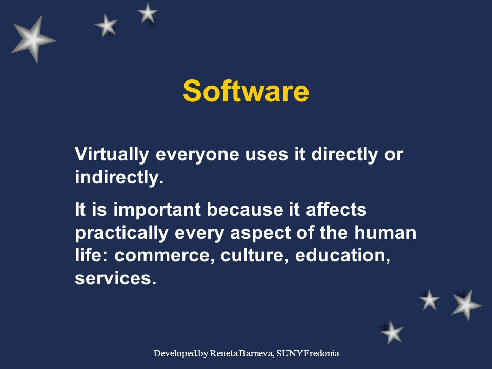 Developed by Reneta Barneva, SUNY Fredonia Software Virtually everyone uses it directly or indirectly. It is important because it affects practically