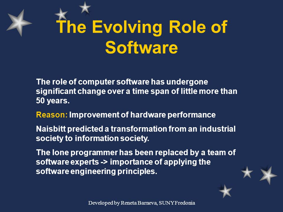 Developed by Reneta Barneva, SUNY Fredonia The Evolving Role of Software The role of computer software has undergone significant change over a time sp