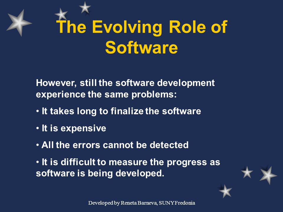 Developed by Reneta Barneva, SUNY Fredonia The Evolving Role of Software However, still the software development experience the same problems: It take