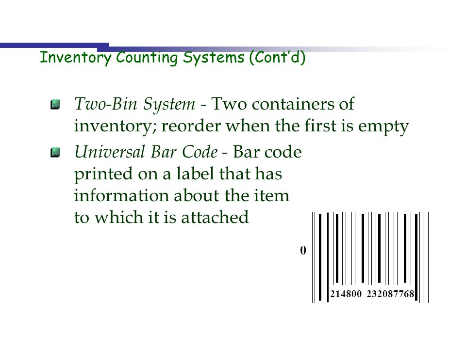 Inventory Counting Systems (Contd) Two-Bin System - Two containers of inventory; reorder when the first is empty Universal Bar Code - Bar code printed