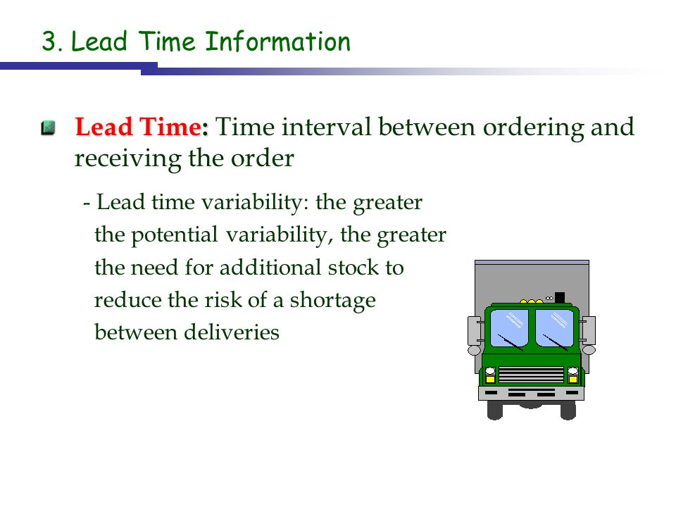 3. Lead Time Information Lead Time: Lead Time: Time interval between ordering and receiving the order - Lead time variability: the greater the potenti