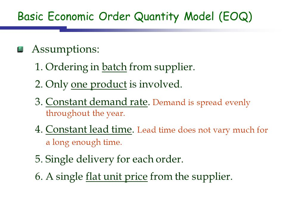 Basic Economic Order Quantity Model (EOQ) Assumptions: 1. Ordering in batch from supplier. 2. Only one product is involved. 3. Constant demand rate. D