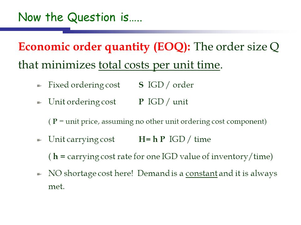 Now the Question is….. Economic order quantity (EOQ): The order size Q that minimizes total costs per unit time. Fixed ordering cost S IGD / order Uni